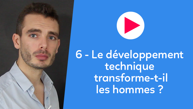 6 - Le développement technique transforme-t-il les hommes ?