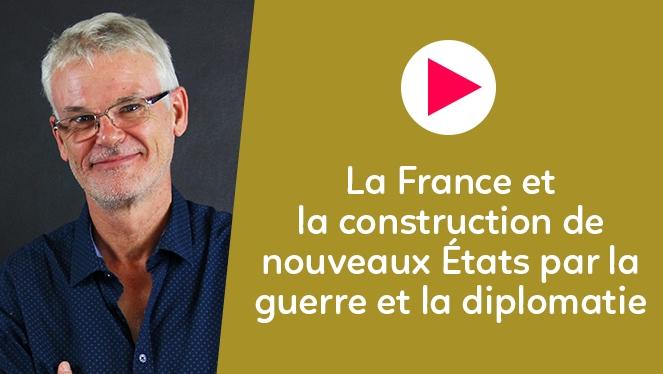 La France et la construction de nouveaux États par la guerre et la diplomatie