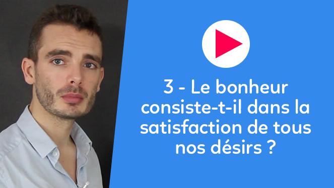 3 - Le bonheur consiste-t-il dans la satisfaction de tous nos désirs ?